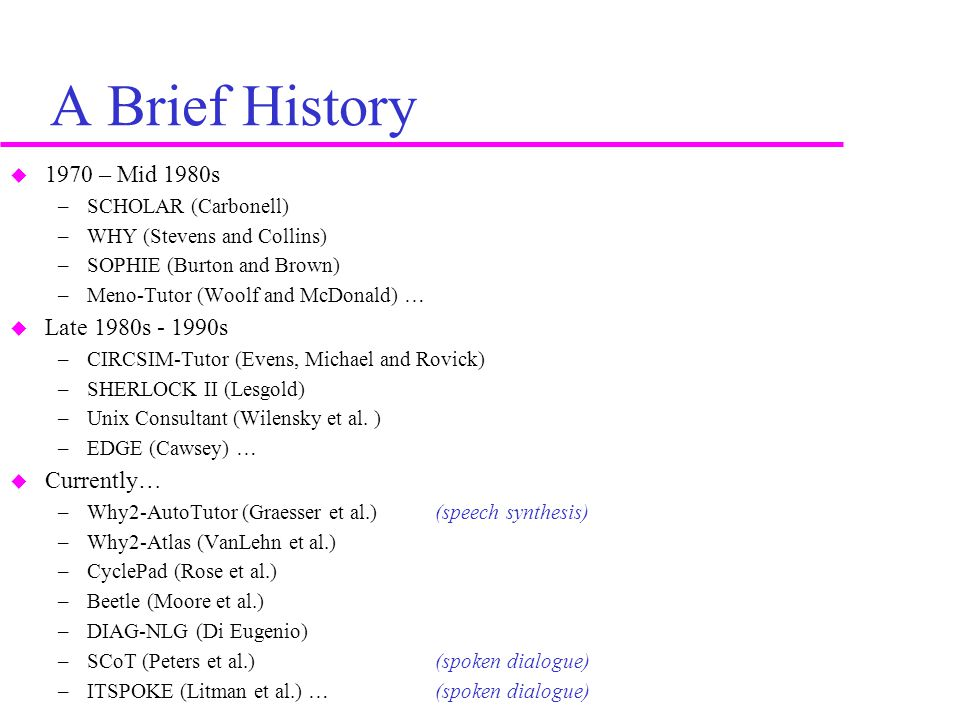A Brief History  1970 – Mid 1980s –SCHOLAR (Carbonell) –WHY (Stevens and Collins) –SOPHIE (Burton and Brown) –Meno-Tutor (Woolf and McDonald) …  Late 1980s - 1990s –CIRCSIM-Tutor (Evens, Michael and Rovick) –SHERLOCK II (Lesgold) –Unix Consultant (Wilensky et al.