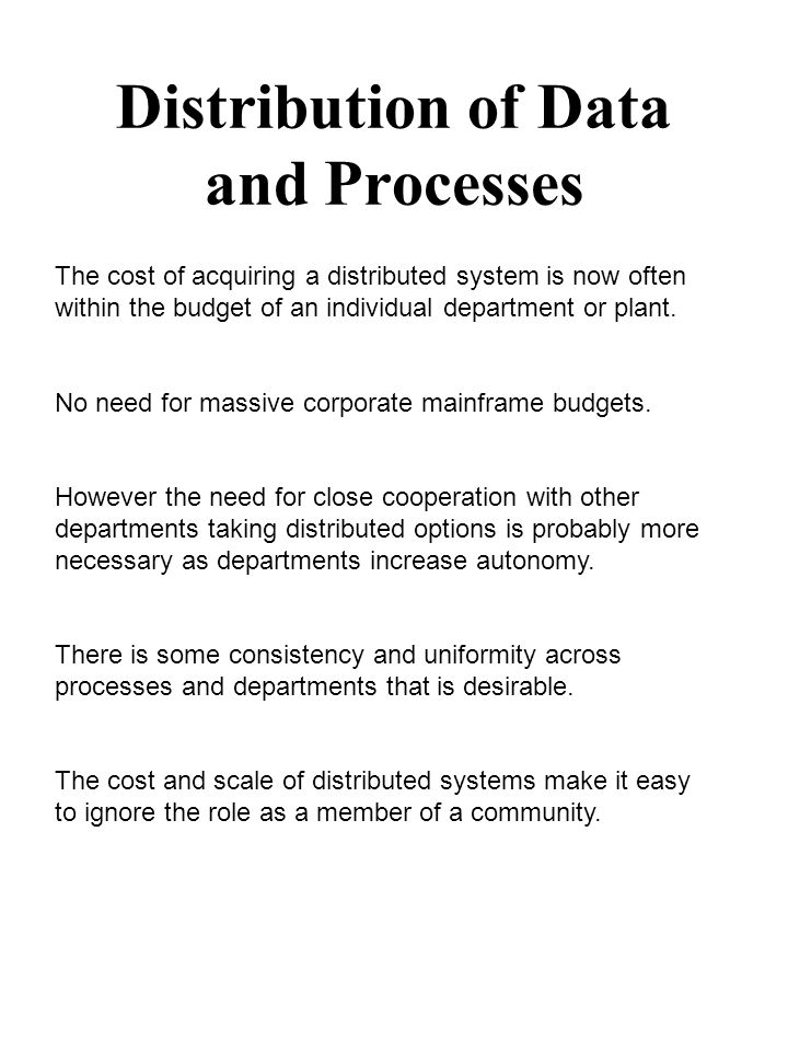 Distribution of Data and Processes The cost of acquiring a distributed system is now often within the budget of an individual department or plant.