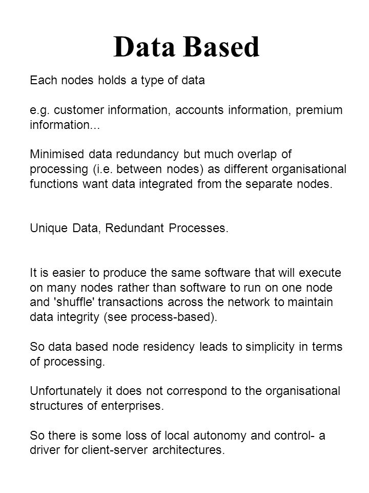 Data Based Each nodes holds a type of data e.g. customer information, accounts information, premium information... Minimised data redundancy but much