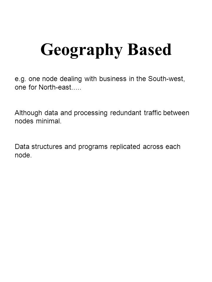 Geography Based e.g. one node dealing with business in the South-west, one for North-east..... Although data and processing redundant traffic between
