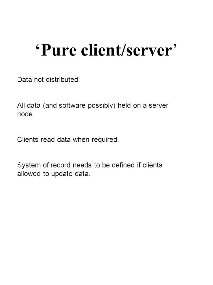 'Pure client/server' Data not distributed. All data (and software possibly) held on a server node. Clients read data when required. System of record n