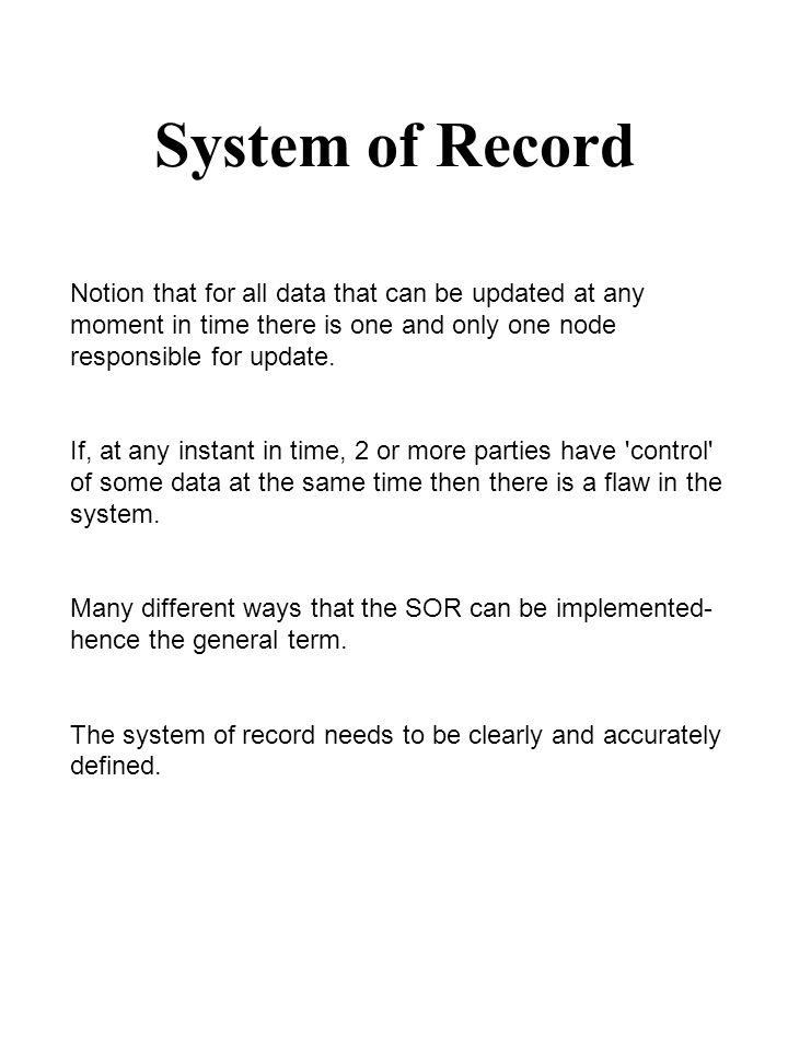 System of Record Notion that for all data that can be updated at any moment in time there is one and only one node responsible for update. If, at any