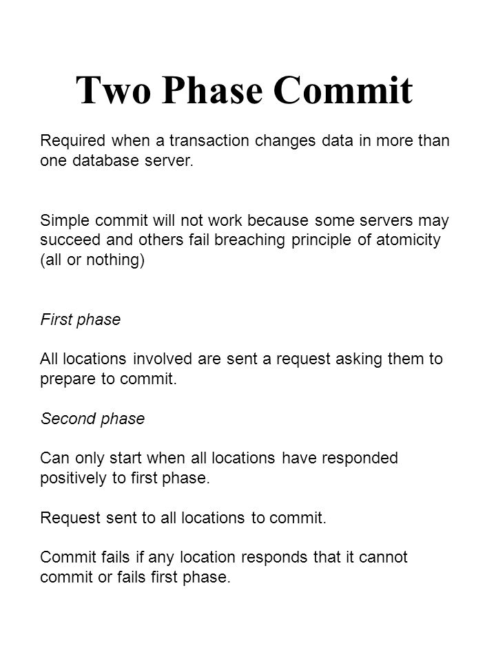 Two Phase Commit Required when a transaction changes data in more than one database server. Simple commit will not work because some servers may succe