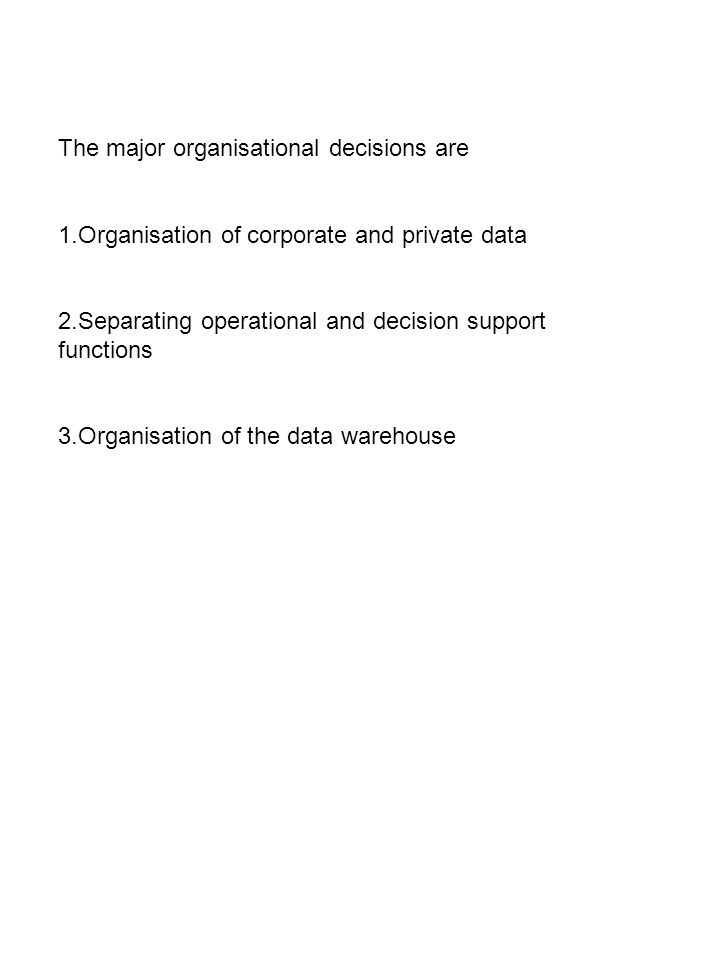 The major organisational decisions are 1.Organisation of corporate and private data 2.Separating operational and decision support functions 3.Organisation of the data warehouse