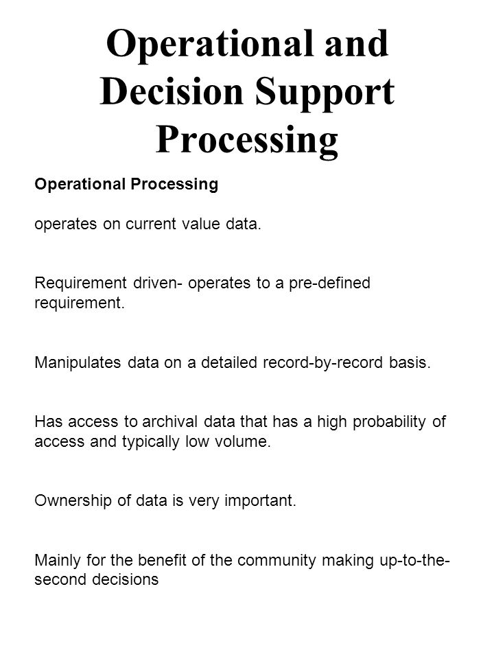 Operational and Decision Support Processing Operational Processing operates on current value data. Requirement driven- operates to a pre-defined requi