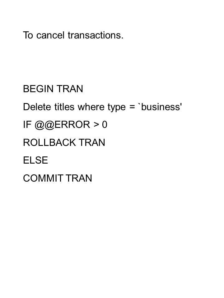 To cancel transactions. BEGIN TRAN Delete titles where type = `business' IF @@ERROR > 0 ROLLBACK TRAN ELSE COMMIT TRAN