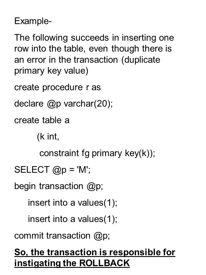 Example- The following succeeds in inserting one row into the table, even though there is an error in the transaction (duplicate primary key value) create procedure r as varchar(20); create table a (k int, constraint fg primary key(k)); = M ; begin insert into a values(1); commit So, the transaction is responsible for instigating the ROLLBACK