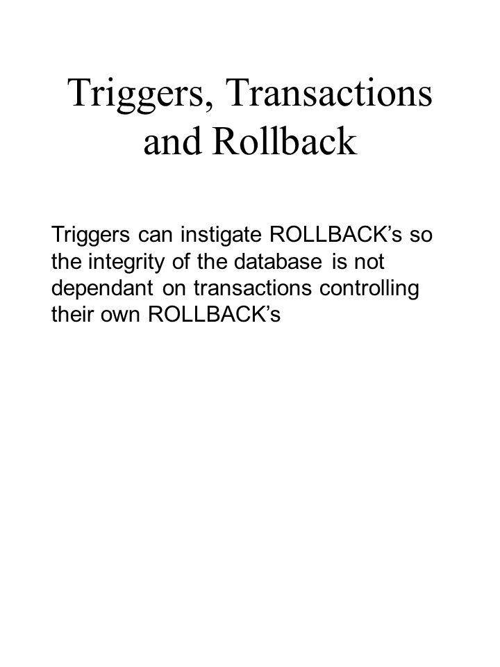 Triggers can instigate ROLLBACK's so the integrity of the database is not dependant on transactions controlling their own ROLLBACK's Triggers, Transac