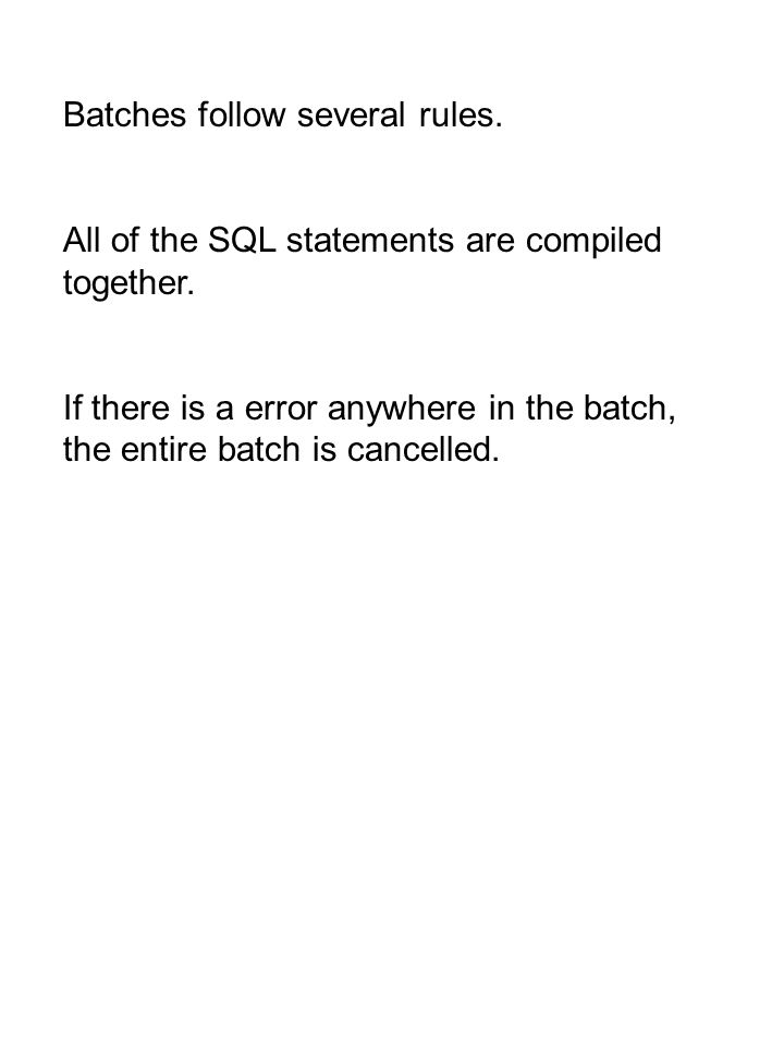 Batches follow several rules. All of the SQL statements are compiled together. If there is a error anywhere in the batch, the entire batch is cancelle