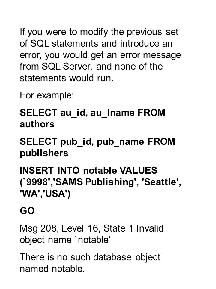 If you were to modify the previous set of SQL statements and introduce an error, you would get an error message from SQL Server, and none of the statements would run.