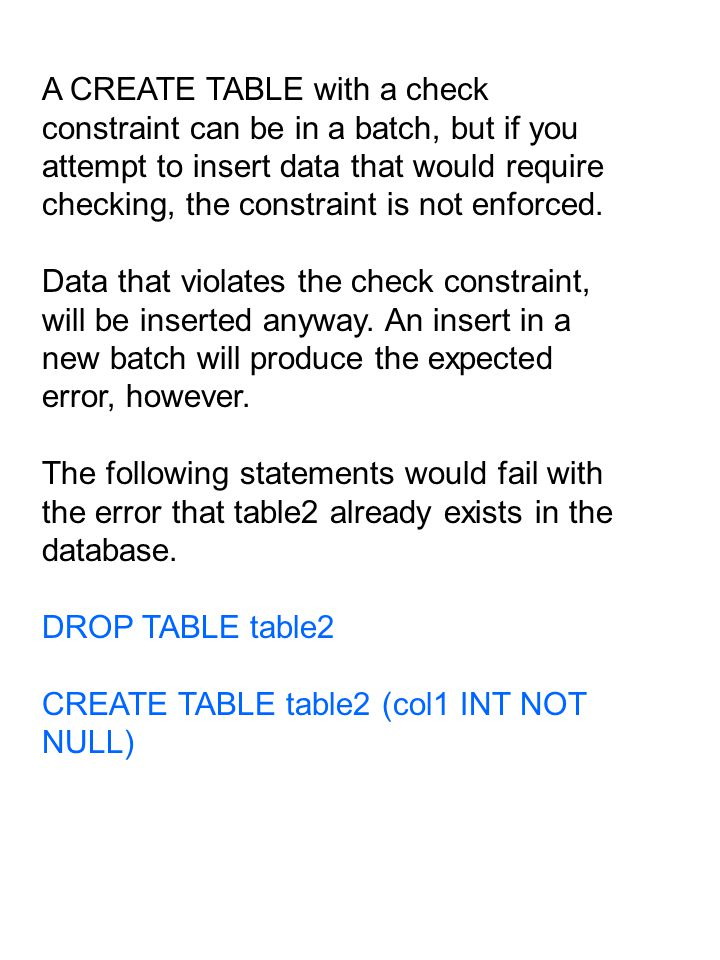 A CREATE TABLE with a check constraint can be in a batch, but if you attempt to insert data that would require checking, the constraint is not enforced.