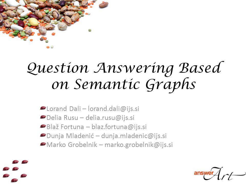 Question Answering Based on Semantic Graphs Lorand Dali – lorand.dali@ijs.si Delia Rusu – delia.rusu@ijs.si Blaž Fortuna – blaz.fortuna@ijs.si Dunja Mladenić – dunja.mladenic@ijs.si Marko Grobelnik – marko.grobelnik@ijs.si