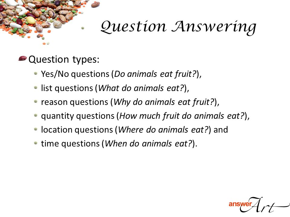 Question types: Yes/No questions (Do animals eat fruit?), list questions (What do animals eat?), reason questions (Why do animals eat fruit?), quantit
