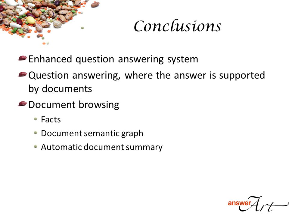 Enhanced question answering system Question answering, where the answer is supported by documents Document browsing Facts Document semantic graph Automatic document summary Conclusions