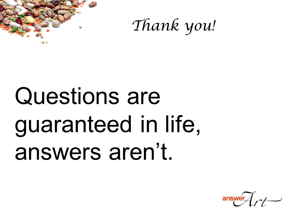 Thank you! Questions are guaranteed in life, answers aren't.