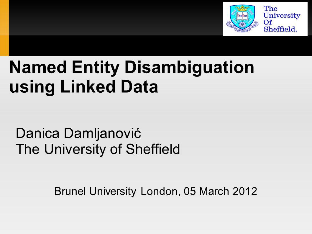 Named Entity Disambiguation using Linked Data Danica Damljanović The University of Sheffield Brunel University London, 05 March 2012