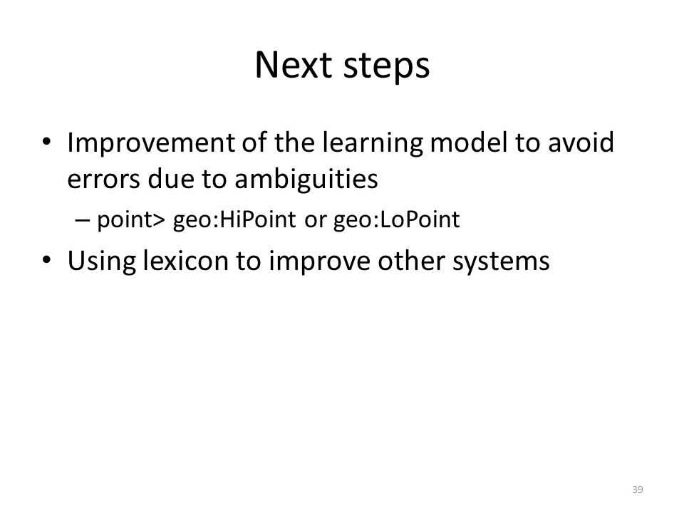 Next steps Improvement of the learning model to avoid errors due to ambiguities – point> geo:HiPoint or geo:LoPoint Using lexicon to improve other systems 39