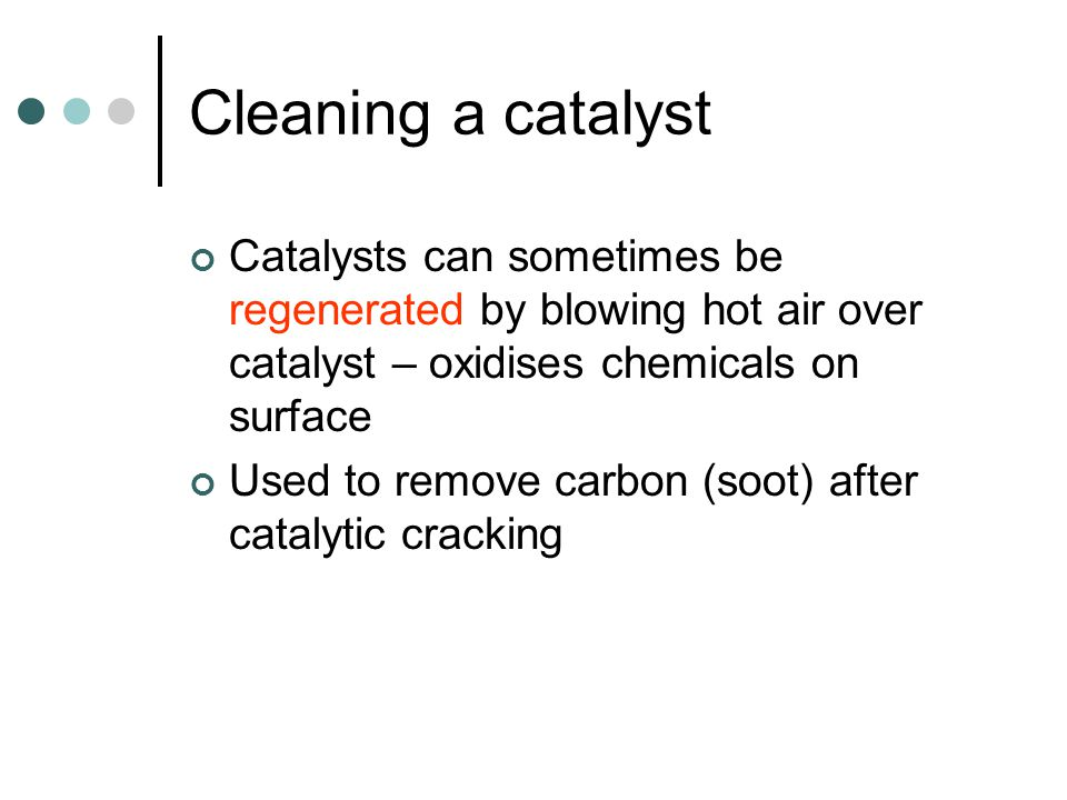 Cleaning a catalyst Catalysts can sometimes be regenerated by blowing hot air over catalyst – oxidises chemicals on surface Used to remove carbon (soot) after catalytic cracking