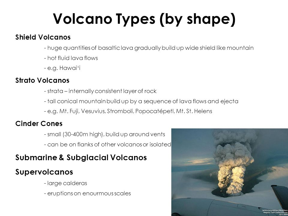 Volcano Types (by shape) Shield Volcanos - huge quantities of basaltic lava gradually build up wide shield like mountain - hot fluid lava flows - e.g.