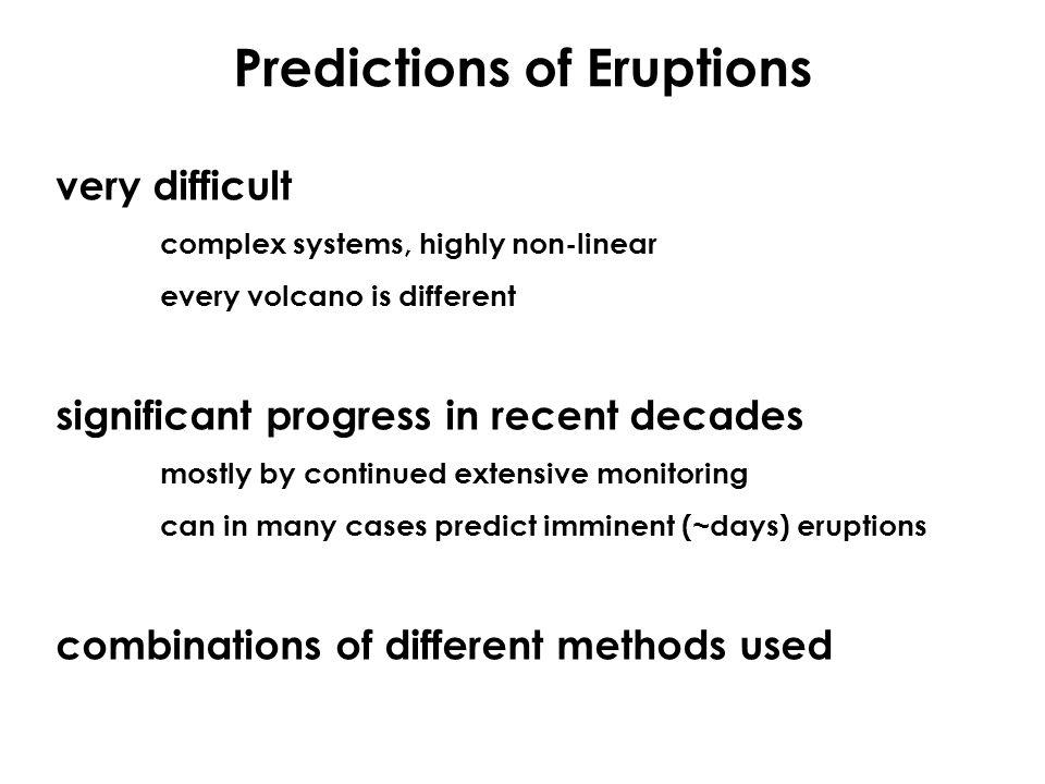 Predictions of Eruptions very difficult complex systems, highly non-linear every volcano is different significant progress in recent decades mostly by