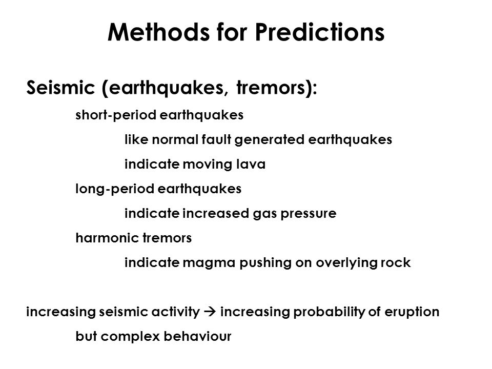 Methods for Predictions Seismic (earthquakes, tremors): short-period earthquakes like normal fault generated earthquakes indicate moving lava long-per
