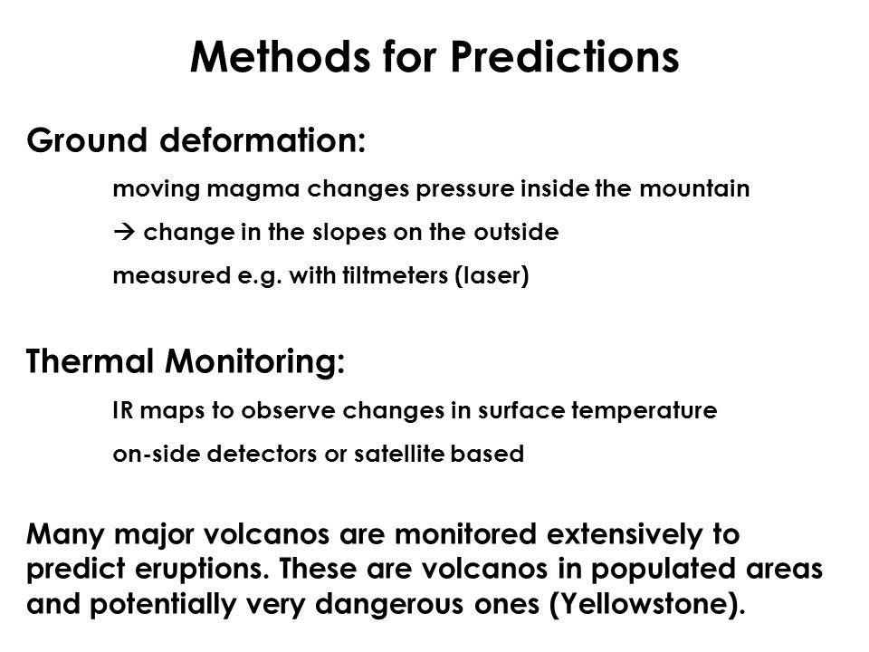 Methods for Predictions Ground deformation: moving magma changes pressure inside the mountain  change in the slopes on the outside measured e.g. with