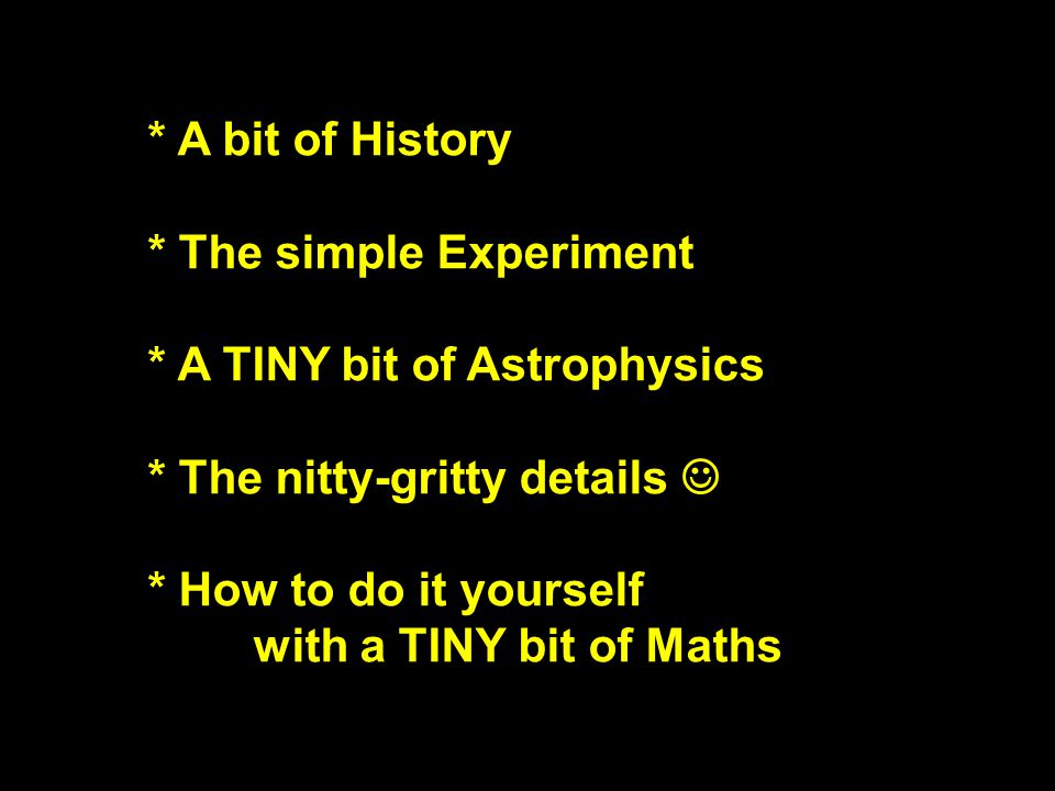 * A bit of History * The simple Experiment * A TINY bit of Astrophysics * The nitty-gritty details * How to do it yourself with a TINY bit of Maths