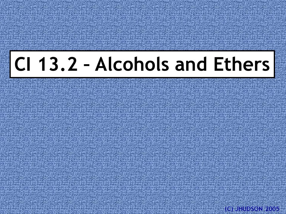 CI 13.2 – Alcohols and Ethers (C) JHUDSON 2005