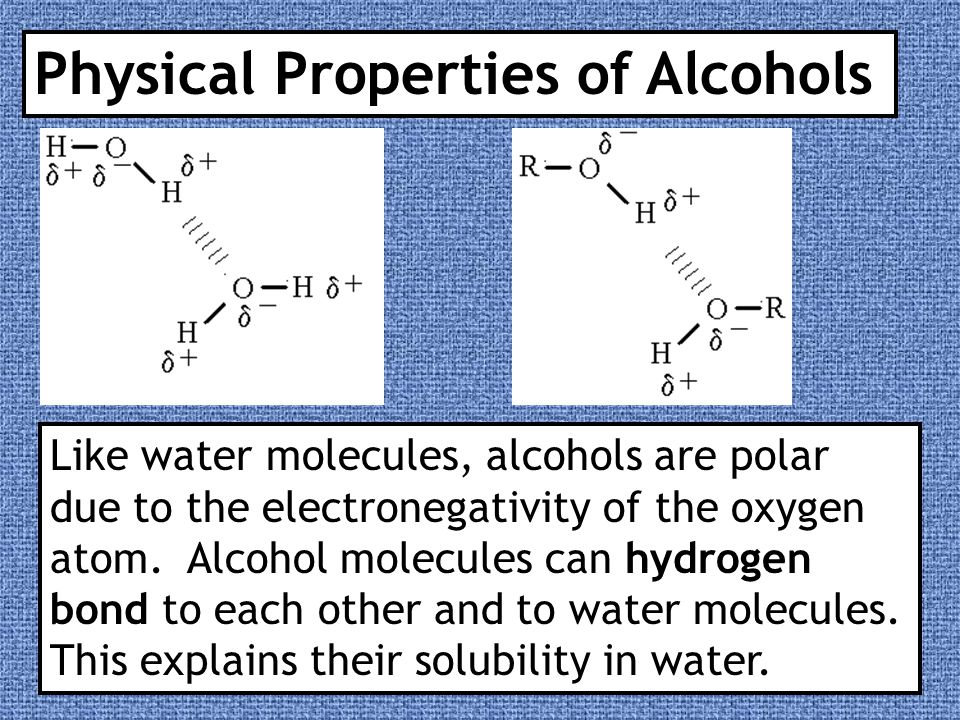 Physical Properties of Alcohols Like water molecules, alcohols are polar due to the electronegativity of the oxygen atom. Alcohol molecules can hydrog