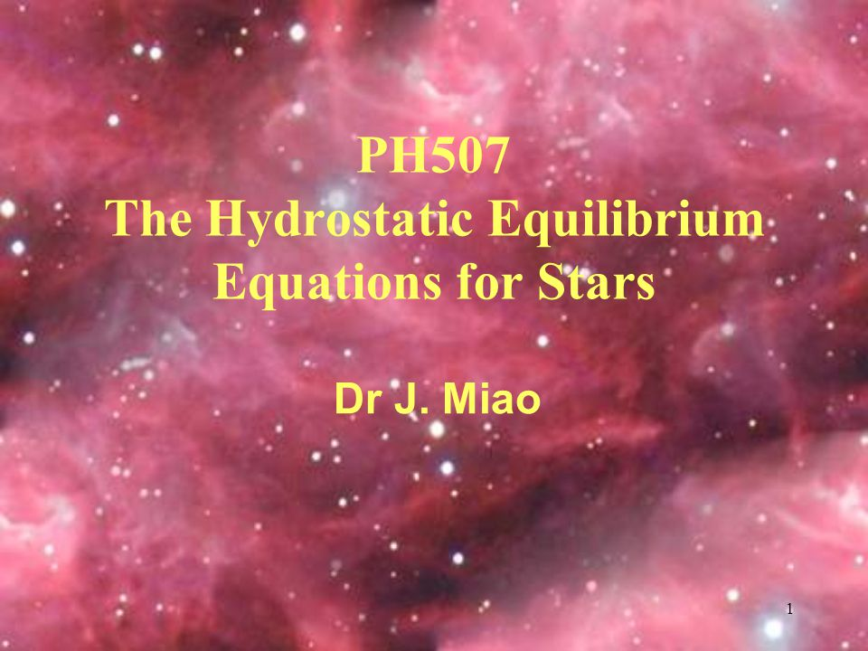 1 Dr J. Miao PH507 The Hydrostatic Equilibrium Equations for Stars