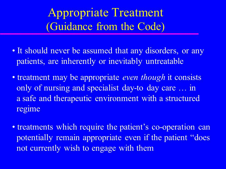 Appropriate Treatment (Guidance from the Code) It should never be assumed that any disorders, or any patients, are inherently or inevitably untreatable treatment may be appropriate even though it consists only of nursing and specialist day-to day care … in a safe and therapeutic environment with a structured regime treatments which require the patient's co-operation can potentially remain appropriate even if the patient does not currently wish to engage with them