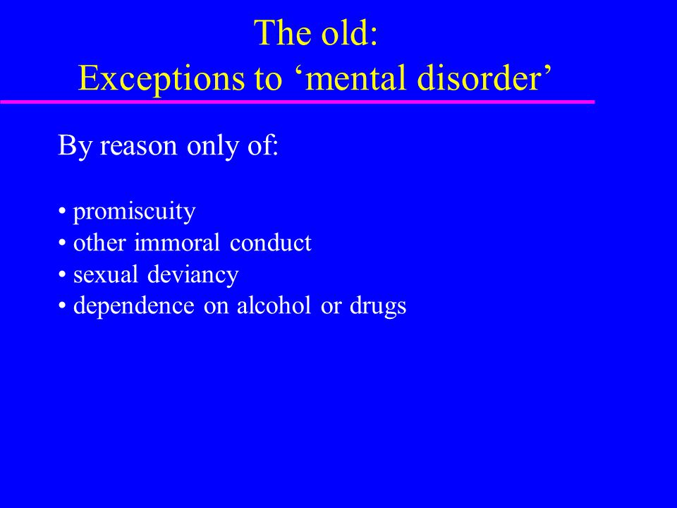 The old: Exceptions to 'mental disorder' By reason only of: promiscuity other immoral conduct sexual deviancy dependence on alcohol or drugs