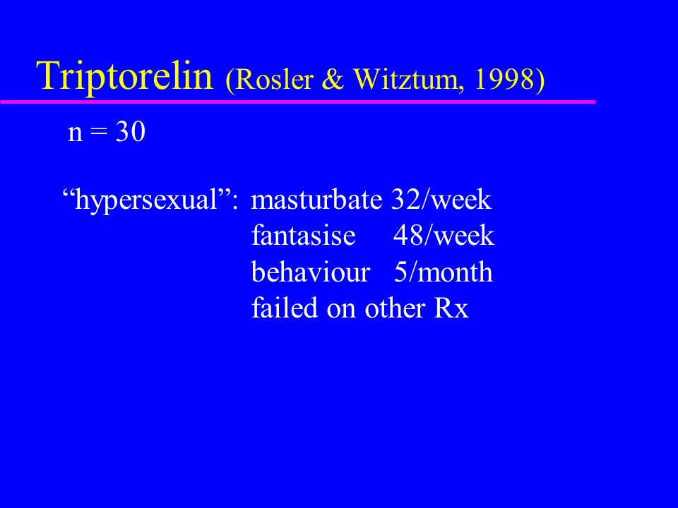 "Triptorelin (Rosler & Witztum, 1998) n = 30 ""hypersexual"": masturbate 32/week fantasise 48/week behaviour 5/month failed on other Rx"