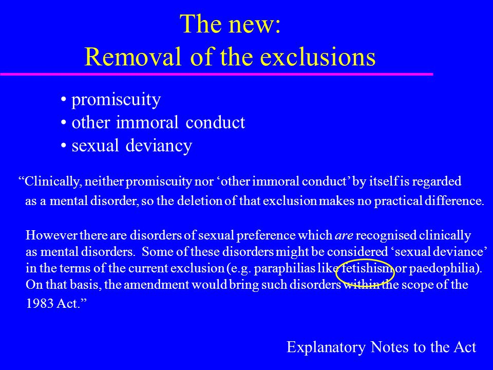 The new: Removal of the exclusions promiscuity other immoral conduct sexual deviancy Clinically, neither promiscuity nor 'other immoral conduct' by itself is regarded as a mental disorder, so the deletion of that exclusion makes no practical difference.