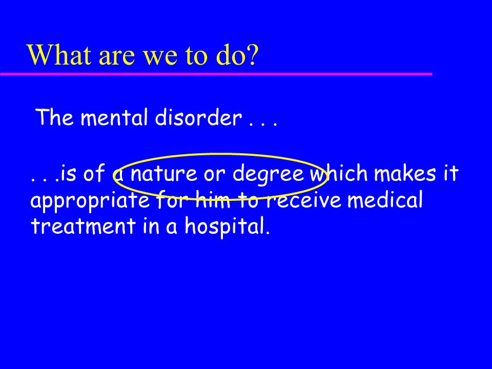 What are we to do? The mental disorder......is of a nature or degree which makes it appropriate for him to receive medical treatment in a hospital.