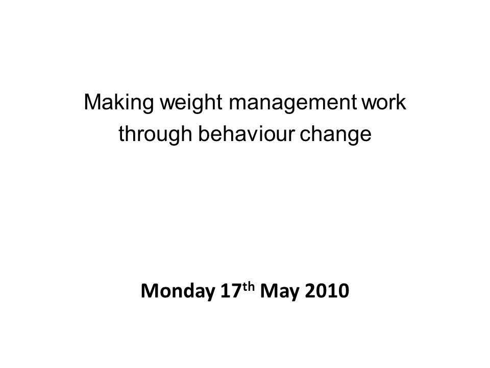 Making weight management work through behaviour change Monday 17 th May 2010