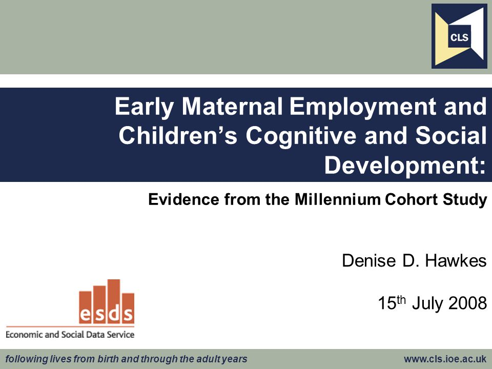 following lives from birth and through the adult years www.cls.ioe.ac.uk Outline of Presentation  Research questions  Data  Model of early maternal employment  Results of determinants of early maternal employment  Model of child outcomes  Results of child outcomes  More on selection  Conclusion