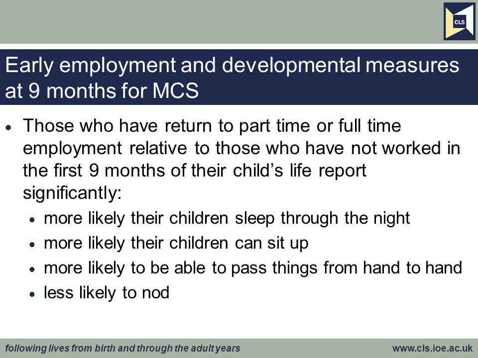 following lives from birth and through the adult years www.cls.ioe.ac.uk Early employment and developmental measures at 9 months for MCS  Those who h