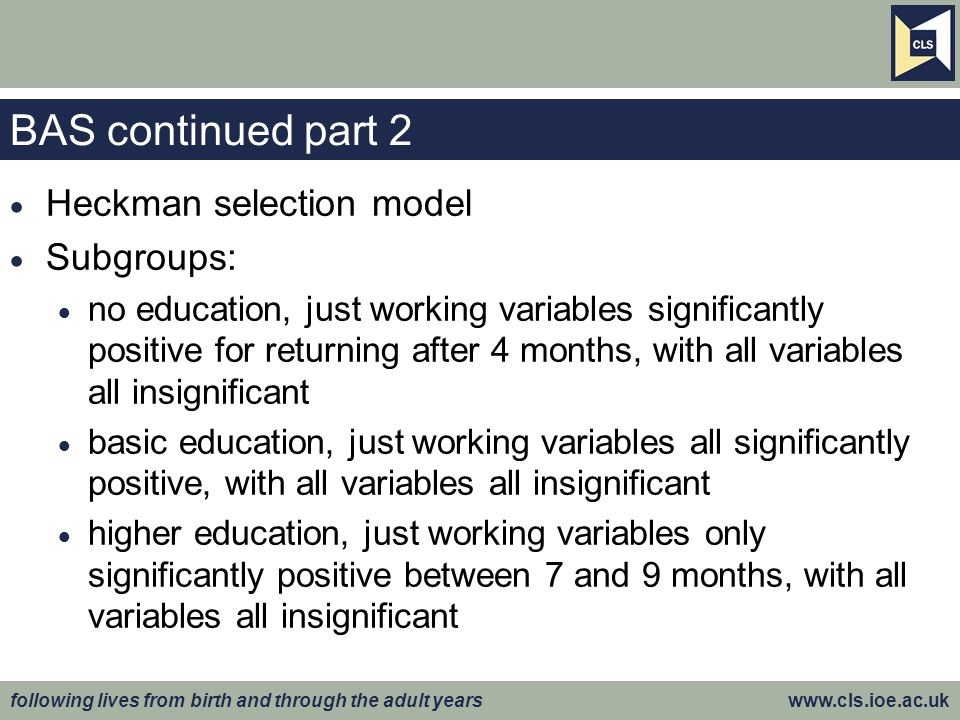 following lives from birth and through the adult years www.cls.ioe.ac.uk BAS continued part 2  Heckman selection model  Subgroups:  no education, j