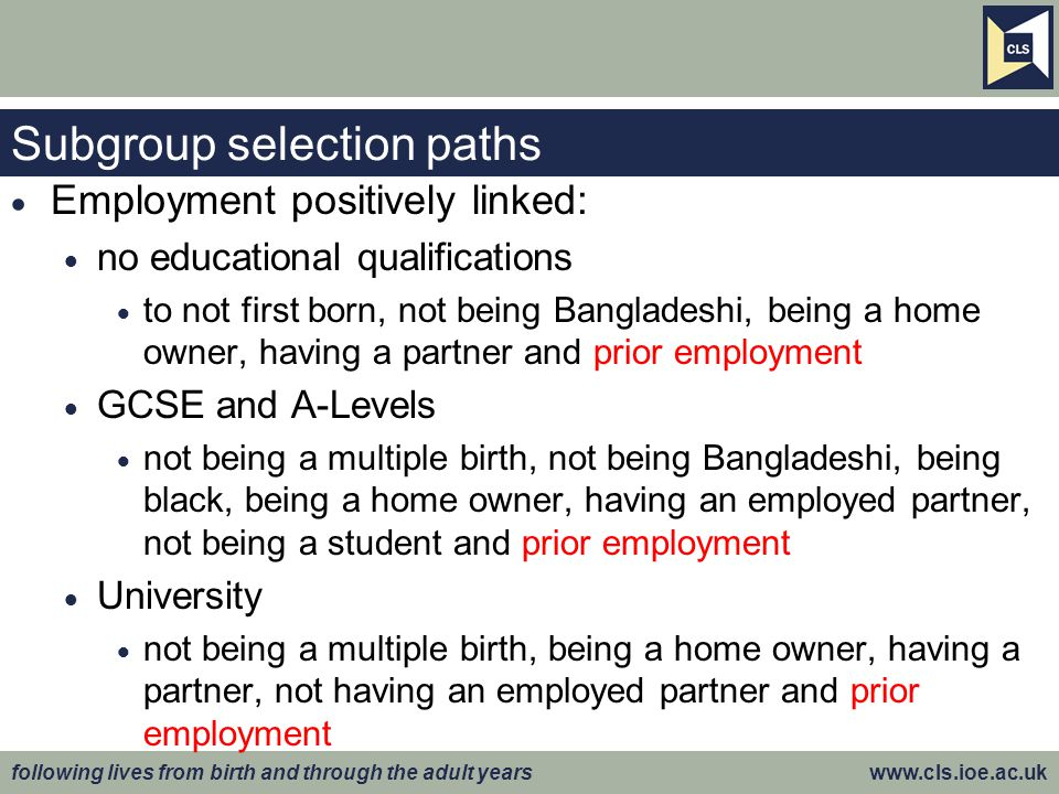 following lives from birth and through the adult years www.cls.ioe.ac.uk Subgroup selection paths  Employment positively linked:  no educational qua