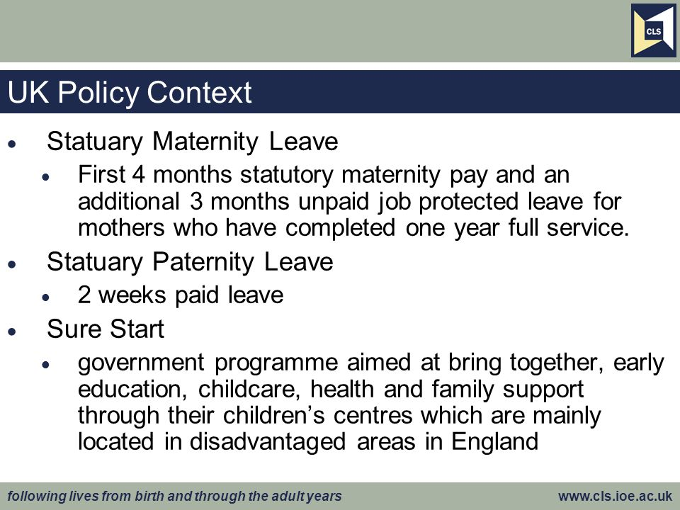 following lives from birth and through the adult years www.cls.ioe.ac.uk UK Policy Context  Statuary Maternity Leave  First 4 months statutory mater