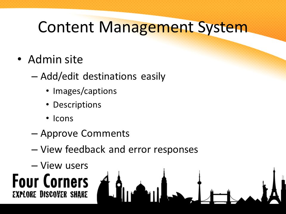 Content Management System Admin site – Add/edit destinations easily Images/captions Descriptions Icons – Approve Comments – View feedback and error responses – View users
