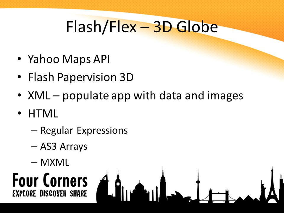 Flash/Flex – 3D Globe Yahoo Maps API Flash Papervision 3D XML – populate app with data and images HTML – Regular Expressions – AS3 Arrays – MXML