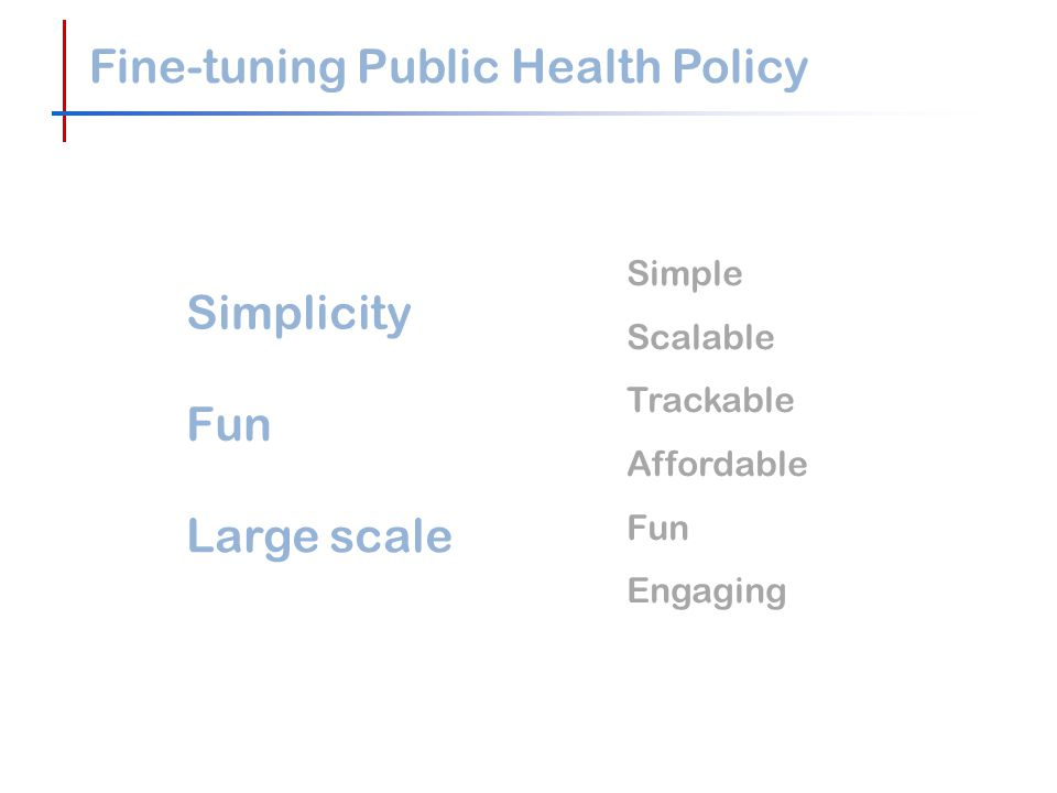 Fine-tuning Public Health Policy Simple Scalable Trackable Affordable Fun Engaging Simplicity Fun Large scale