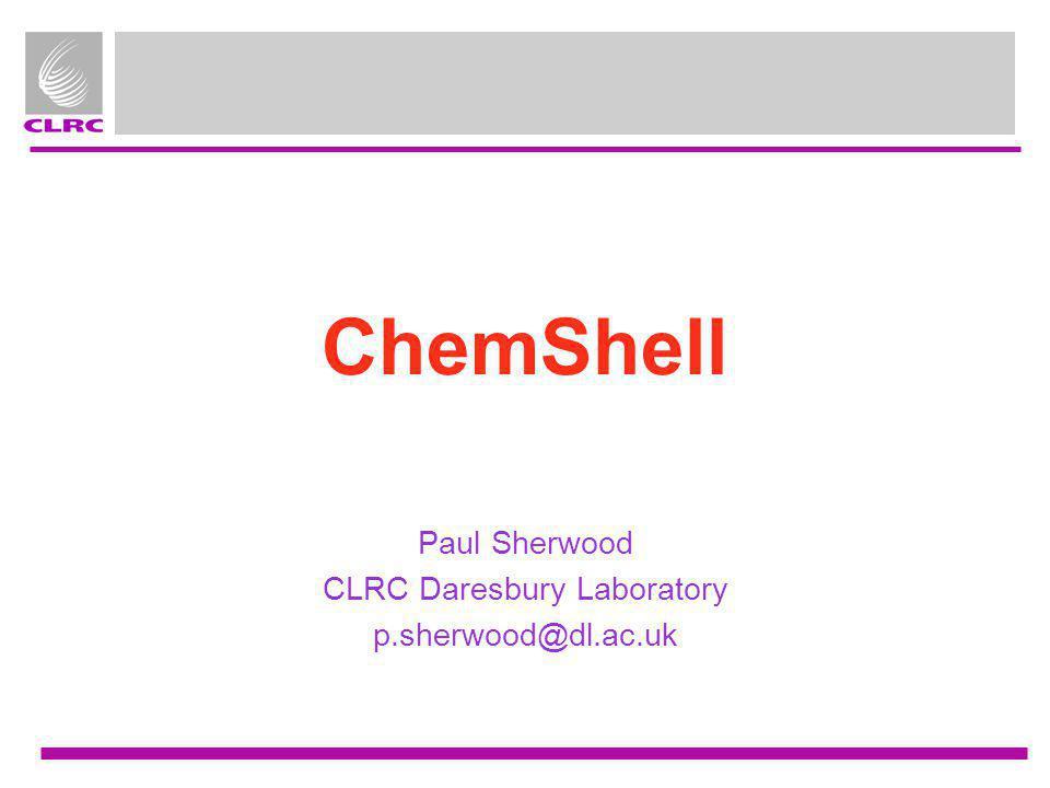 ChemShell Paul Sherwood CLRC Daresbury Laboratory p.sherwood@dl.ac.uk