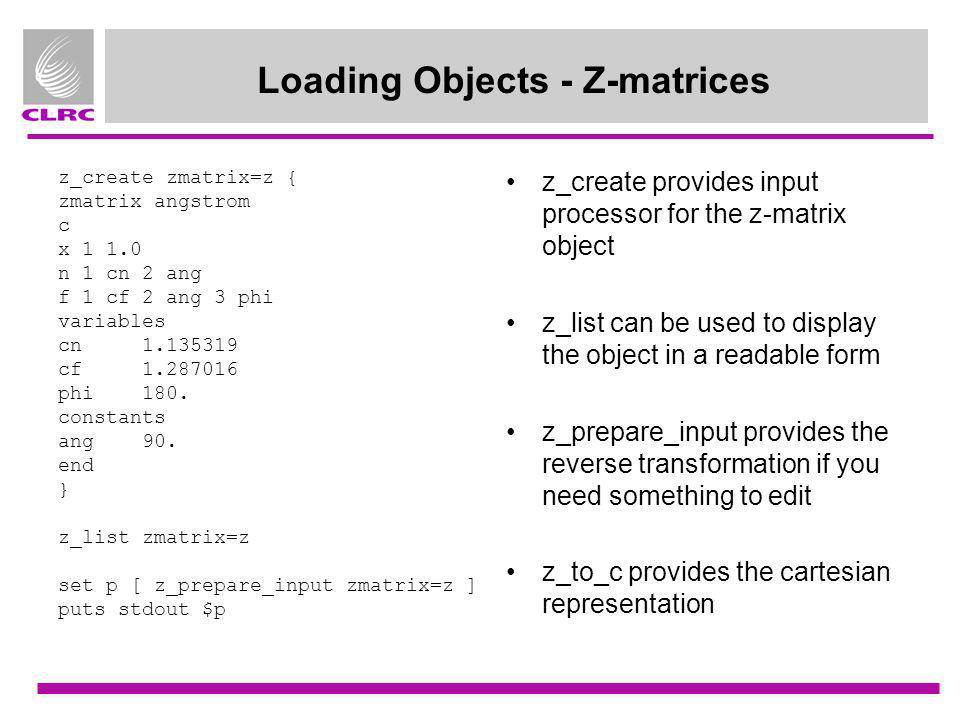 Loading Objects - Z-matrices z_create zmatrix=z { zmatrix angstrom c x 1 1.0 n 1 cn 2 ang f 1 cf 2 ang 3 phi variables cn 1.135319 cf 1.287016 phi 180