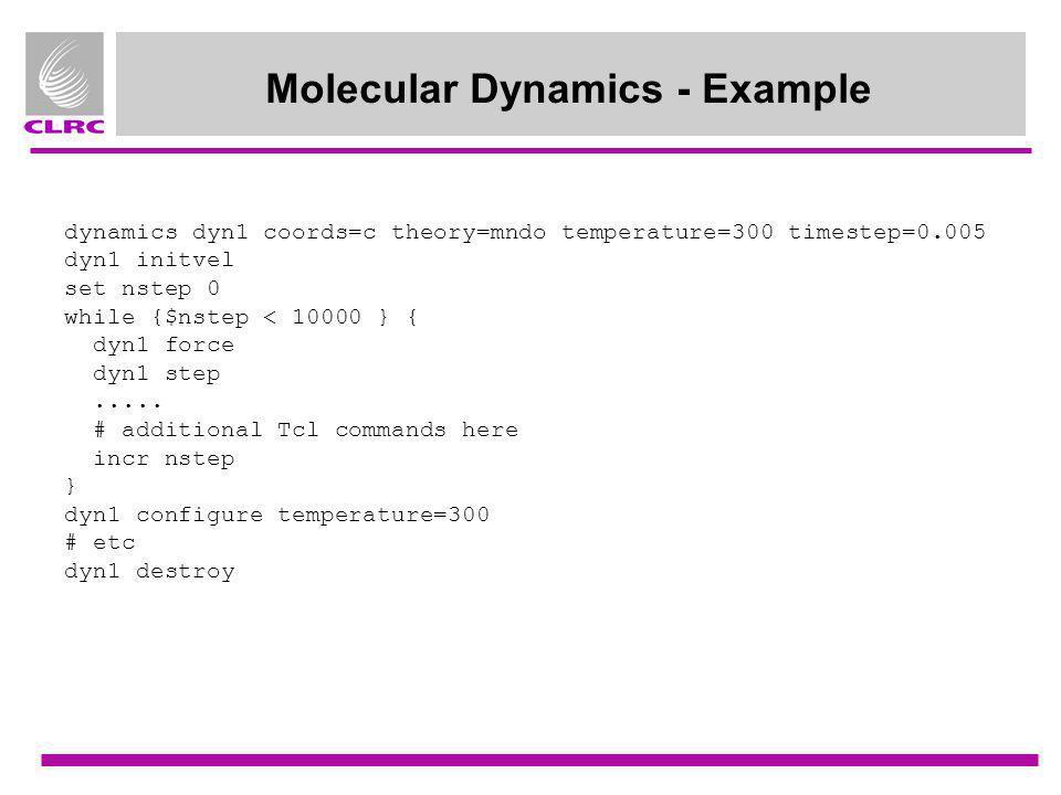 Molecular Dynamics - Example dynamics dyn1 coords=c theory=mndo temperature=300 timestep=0.005 dyn1 initvel set nstep 0 while {$nstep < 10000 } { dyn1
