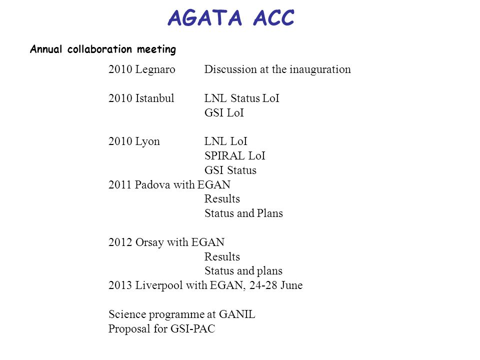 AGATA ACC Annual collaboration meeting 2010 LegnaroDiscussion at the inauguration 2010 Istanbul LNL Status LoI GSI LoI 2010 LyonLNL LoI SPIRAL LoI GSI Status 2011 Padova with EGAN Results Status and Plans 2012 Orsay with EGAN Results Status and plans 2013 Liverpool with EGAN, 24-28 June Science programme at GANIL Proposal for GSI-PAC