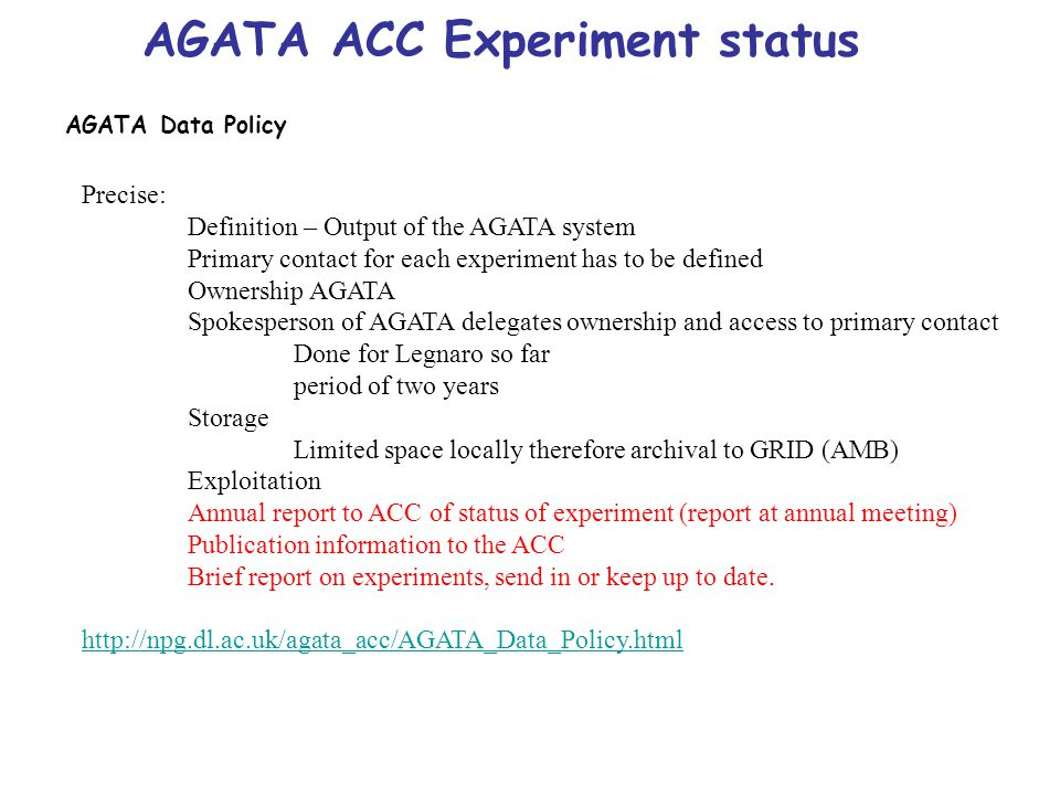 AGATA ACC Experiment status AGATA Data Policy Precise: Definition – Output of the AGATA system Primary contact for each experiment has to be defined Ownership AGATA Spokesperson of AGATA delegates ownership and access to primary contact Done for Legnaro so far period of two years Storage Limited space locally therefore archival to GRID (AMB) Exploitation Annual report to ACC of status of experiment (report at annual meeting) Publication information to the ACC Brief report on experiments, send in or keep up to date.