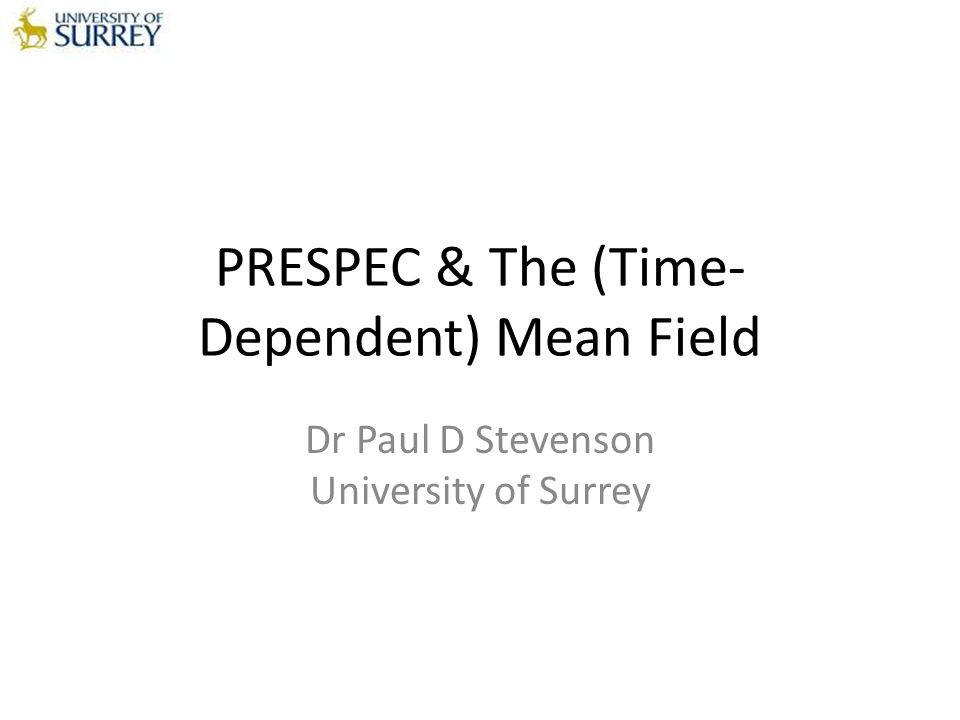 PRESPEC & The (Time- Dependent) Mean Field Dr Paul D Stevenson University of Surrey